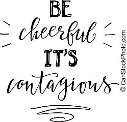 Inspiration lettering poster with phrase Be cheerful it's contagious. Isolated illustration on white background.