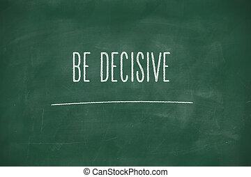 Be decisive handwritten on blackboard - Be decisive ...