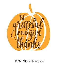 Be grateful and give thanks. Gratitude hand lettering quote and orange pumpkin isolated on white background. Handwritten thankfulness phrase