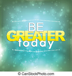 Be greater today. Motivational Background