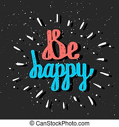 Be Happy. Inspirational quote. Hand drawn lettering