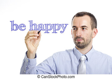 be happy - Young businessman writing blue text on transparent surface