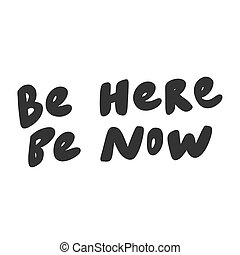 Be here be now. Vector hand drawn illustration sticker with cartoon lettering. Good as a sticker, video blog cover, social media message, gift cart, t shirt print design.