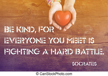 Be kind, for everyone you meet - ancient Greek philosopher Socrates quote printed on image of hands with heart