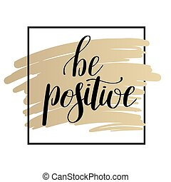 be positive handwritten positive inspirational quote brush typography on gold to printable wall art, photo album design, home decor or greeting card, modern calligraphy vector illustration