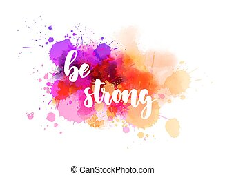 Be strong - inspirational handwritten modern calligraphy lettering text on abstract watercolor paint splash background.