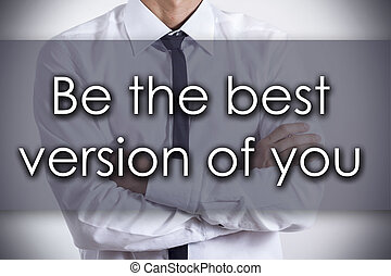 Be the best version of you - Young businessman with text - business concept