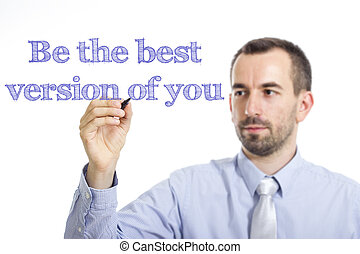 Be the best version of you - Young businessman writing blue text on transparent surface