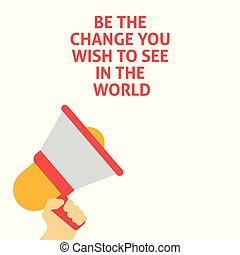 BE THE CHANGE YOU WISH TO SEE IN THE WORLD Announcement. Hand Holding Megaphone With Speech Bubble