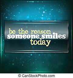 Be the reason someone smiles today. Futuristic motivational...