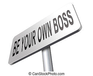 Be you own boss and self employed, totally independent. Start your small business, entrepreneur.