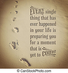 beautiful Inspirational typographic quote - every single thing that has happened in your life is preparing you for a moment that is yet to come