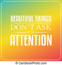 Beautiful things don't ask for attention. Quotes Typography...
