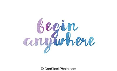 begin anywhere watercolor hand written text positive quote...
