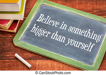 Believe in something bigger than yourself