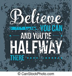 Believe you can and you have halfway there