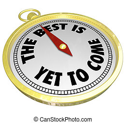 The Best is Yet to Come words on a gold compass to illustrate promise, potential or opportunity soon coming in the future or tomorrow