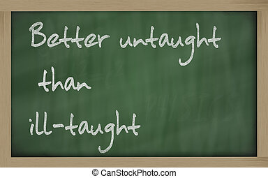 """ Better untaught than ill-taught "" written on a blackboard..."