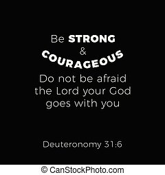 Biblical phrase from deuteronomy 31:6 be strond and courageous do not be afraid the lord your god goes with you