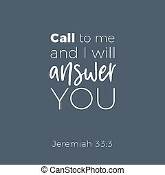 Biblical phrase from jeremiah, call to me and i will answer you