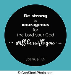 Biblical phrase from joshua 1:9, Be strong & courageous - ...