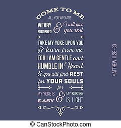 biblical phrase from Matthew gospel, Come to me, all you who are weary and burdened, and I will give you rest.