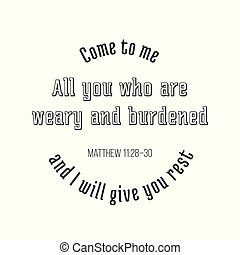 iblical phrase from Matthew gospel, Come to me, all you who are weary and burdened, and I will give you rest. typography design
