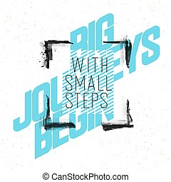 Big journeys begin with small steps. Grunge quotes. Inspirational and motivational quote