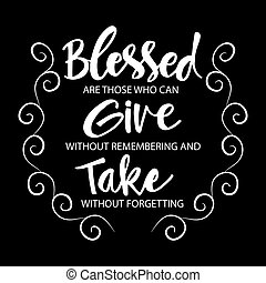 Blessed are those who can give without remembering and take ...