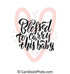 Blessed to carry this baby black lettering quote. Pink heart contour symbol with pregnancy quote illustration. Motherhood phrase ink brush inscription. T-shirt, baby shower poster typography design