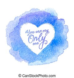 Blue watercolor painted stain with heart shape vector frame and sign You Are My Only One