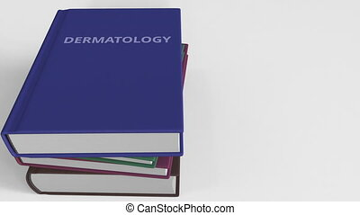 Book with DERMATOLOGY title. 3D animation - Pile of books....