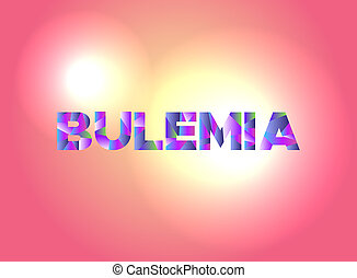 Bulemia Concept Colorful Word Art Illustration - The word...