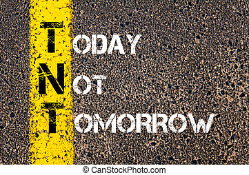 Business Acronym TNT as TODAY NOT TOMORROW