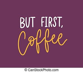 But First Coffee phrase, funny slogan or cool quote written with elegant calligraphic script. Creative hand lettering. Modern trendy vector illustration for t-shirt, apparel or sweatshirt print.