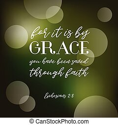 By grace you have been saved trough faith, bible quote...
