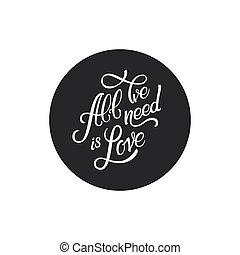 calligraphic, lettering, tudo, nós, necessidade, é, love., inscription., lettering, em, círculo preto