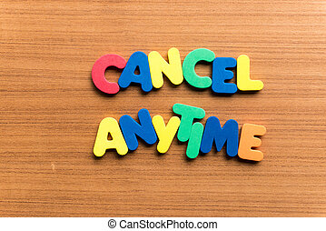 cancel anytime colorful word on the wooden background