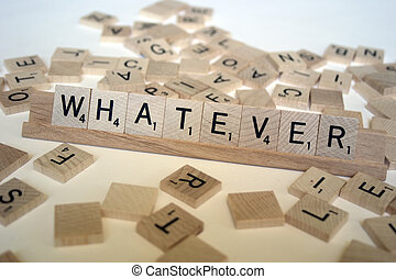 """Whatever - """"Whatever"""" spelled out with scrabble letters."""