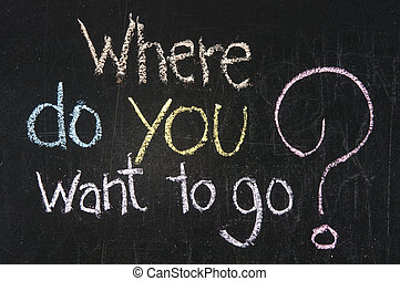 Chalk writing - Where do you want to go?