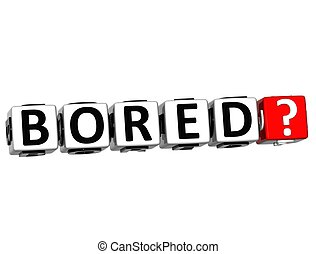 3D Bored ? Button Click Here Block Text over white...