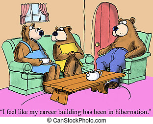 I feel my career building has been in hibernation - I feel...