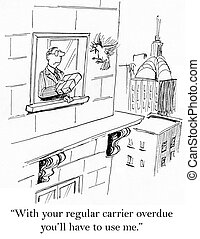 With your regular carrier overdue you'll have to use me