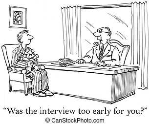 "Was the interview too early for you - ""Was the interview too..."