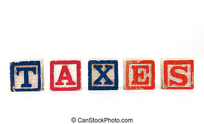 "TAXES - Children blocks spelling ""TAXES"" on a white..."