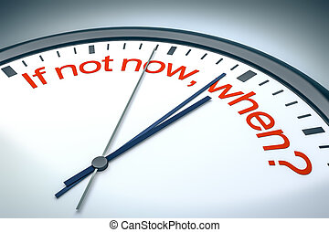 if not now, when - An image of a nice clock with if not now,...