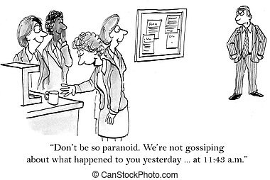What makes you think were gossiping - Dont be so paranoid...