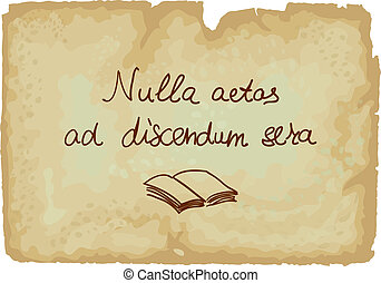 Nulla aetas ad discendum sera - It is never too late to...