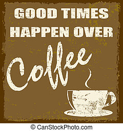 Good times happen over coffee vintage grunge poster, vector...