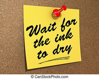 Wait For the Ink to Dry - A note pinned to a cork board with...